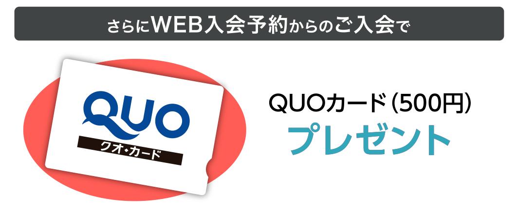 さらにWEB入会予約からのご入会で、QUOカード(500円)プレゼント
